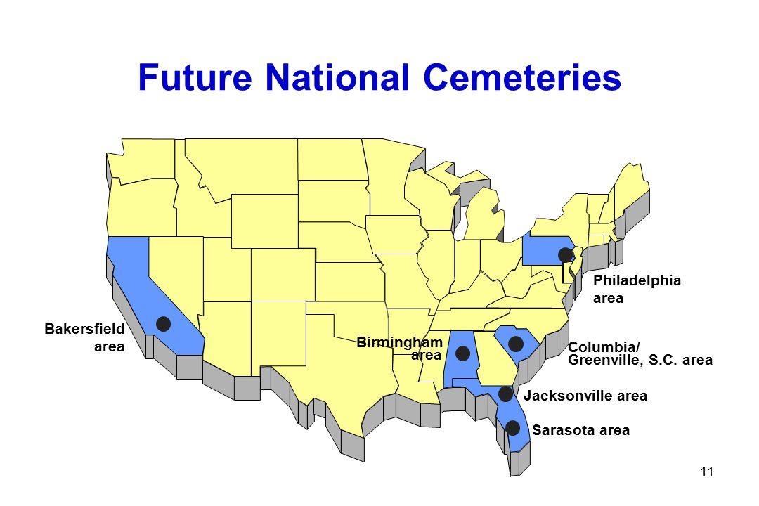 11 Future National Cemeteries Sarasota area Bakersfield area Philadelphia area Birmingham area Jacksonville area Columbia/ Greenville, S.C.