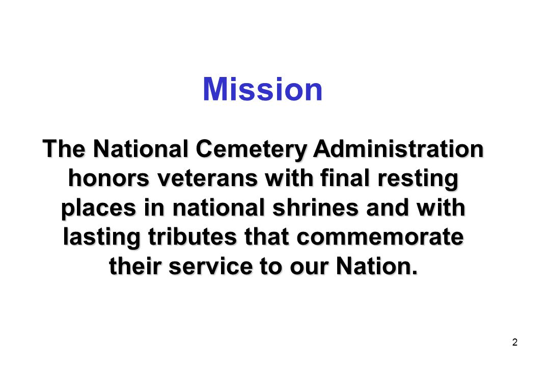 3 Responsibilities  Provide burial space for veterans and maintain cemeteries as National Shrines  Administer the Federal grants program for construction of state veterans cemeteries  Furnish headstones and markers  Administer the Presidential Memorial Certificate Program