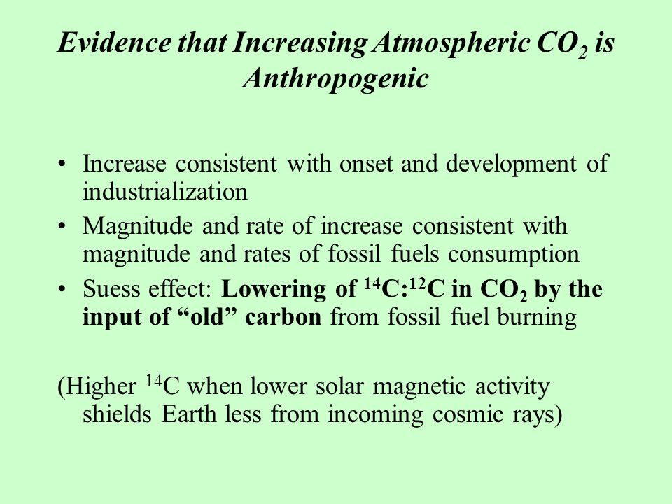 Evidence that Increasing Atmospheric CO 2 is Anthropogenic Increase consistent with onset and development of industrialization Magnitude and rate of increase consistent with magnitude and rates of fossil fuels consumption Suess effect: Lowering of 14 C: 12 C in CO 2 by the input of old carbon from fossil fuel burning (Higher 14 C when lower solar magnetic activity shields Earth less from incoming cosmic rays)