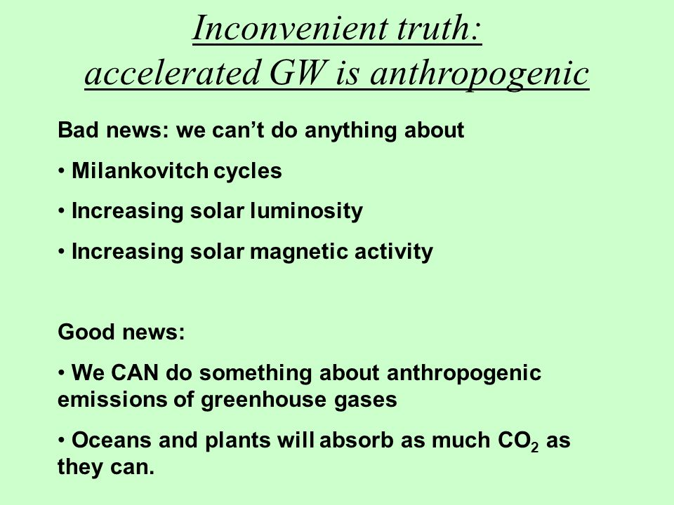 Inconvenient truth: accelerated GW is anthropogenic Bad news: we can't do anything about Milankovitch cycles Increasing solar luminosity Increasing solar magnetic activity Good news: We CAN do something about anthropogenic emissions of greenhouse gases Oceans and plants will absorb as much CO 2 as they can.