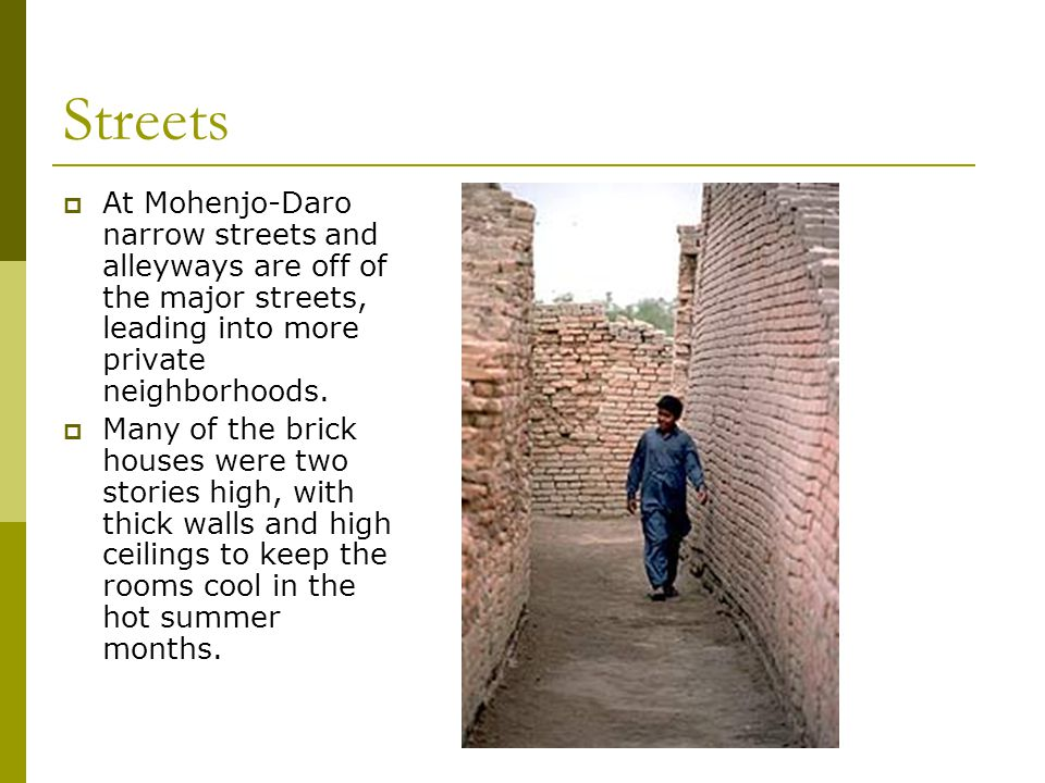 Streets  At Mohenjo-Daro narrow streets and alleyways are off of the major streets, leading into more private neighborhoods.