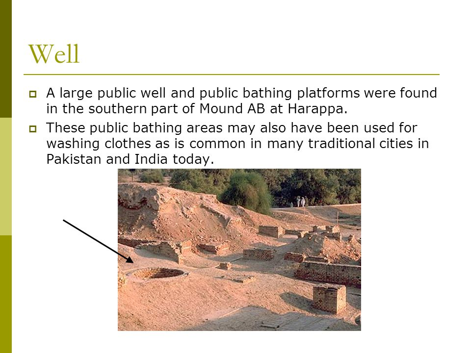Well  A large public well and public bathing platforms were found in the southern part of Mound AB at Harappa.