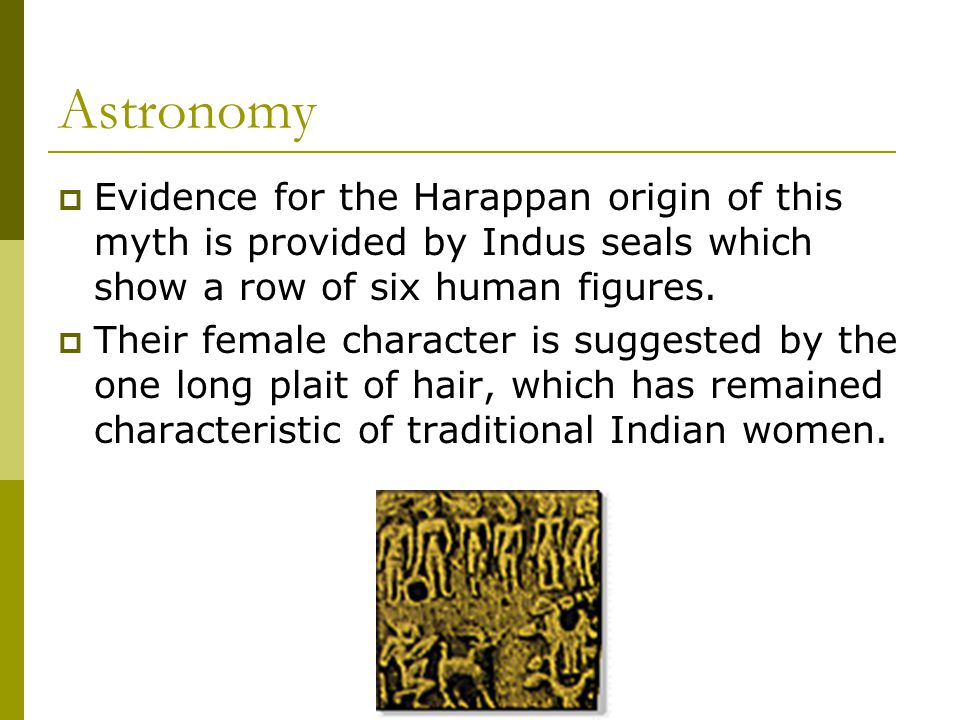 Astronomy  Evidence for the Harappan origin of this myth is provided by Indus seals which show a row of six human figures.