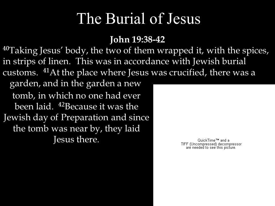 The Burial of Jesus John 19:38-42 40 Taking Jesus' body, the two of them wrapped it, with the spices, in strips of linen.