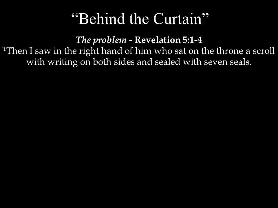 Behind the Curtain The problem - Revelation 5:1-4 1 Then I saw in the right hand of him who sat on the throne a scroll with writing on both sides and sealed with seven seals.