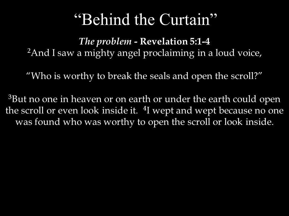 Behind the Curtain The problem - Revelation 5:1-4 2 And I saw a mighty angel proclaiming in a loud voice, Who is worthy to break the seals and open the scroll 3 But no one in heaven or on earth or under the earth could open the scroll or even look inside it.