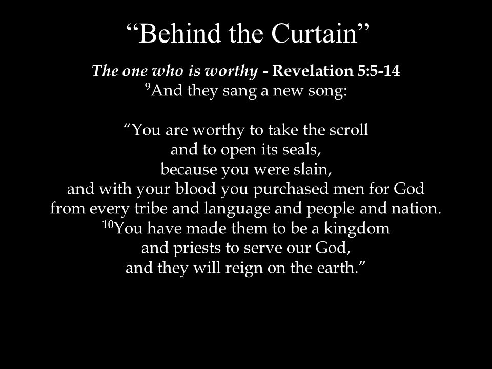 Behind the Curtain The one who is worthy - Revelation 5:5-14 9 And they sang a new song: You are worthy to take the scroll and to open its seals, because you were slain, and with your blood you purchased men for God from every tribe and language and people and nation.