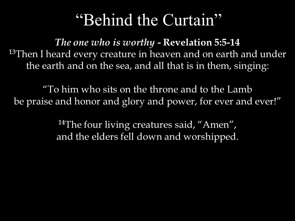 Behind the Curtain The one who is worthy - Revelation 5:5-14 13 Then I heard every creature in heaven and on earth and under the earth and on the sea, and all that is in them, singing: To him who sits on the throne and to the Lamb be praise and honor and glory and power, for ever and ever! 14 The four living creatures said, Amen , and the elders fell down and worshipped.