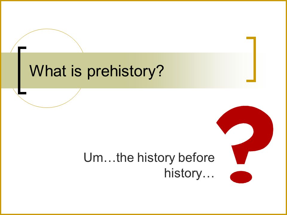What is prehistory? Um…the history before history…