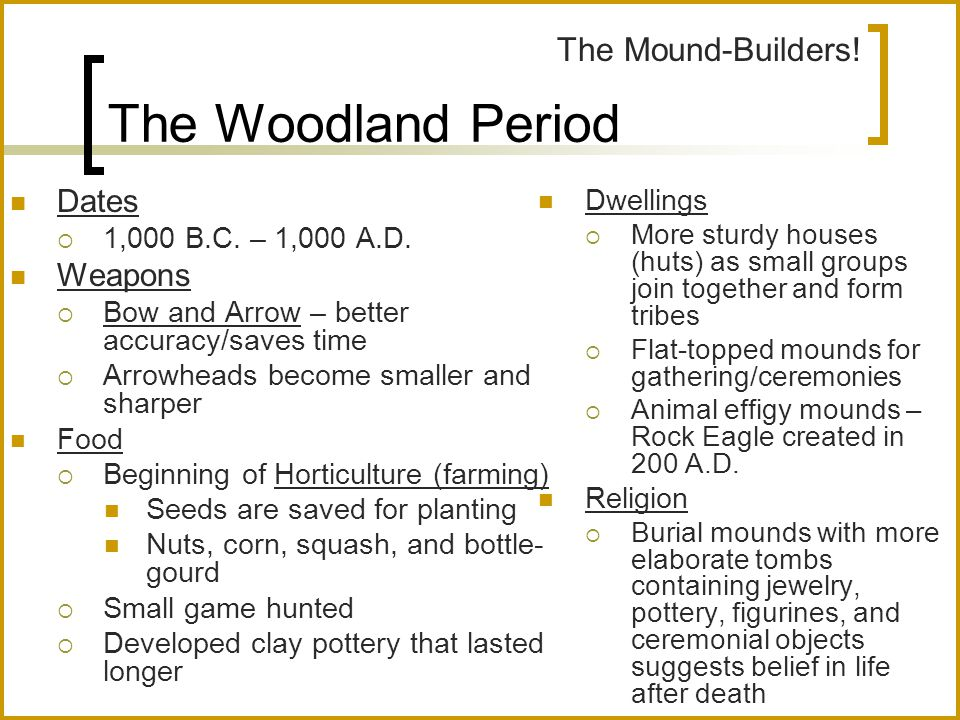 The Woodland Period Dates  1,000 B.C. – 1,000 A.D. Weapons  Bow and Arrow – better accuracy/saves time  Arrowheads become smaller and sharper Food