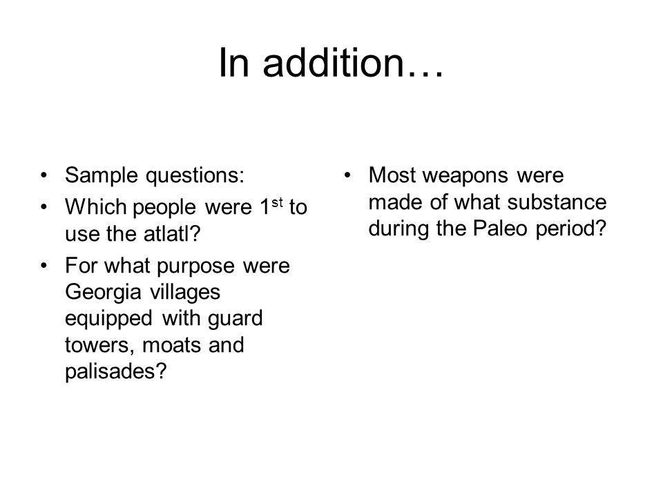 In addition… Sample questions: Which people were 1 st to use the atlatl? For what purpose were Georgia villages equipped with guard towers, moats and