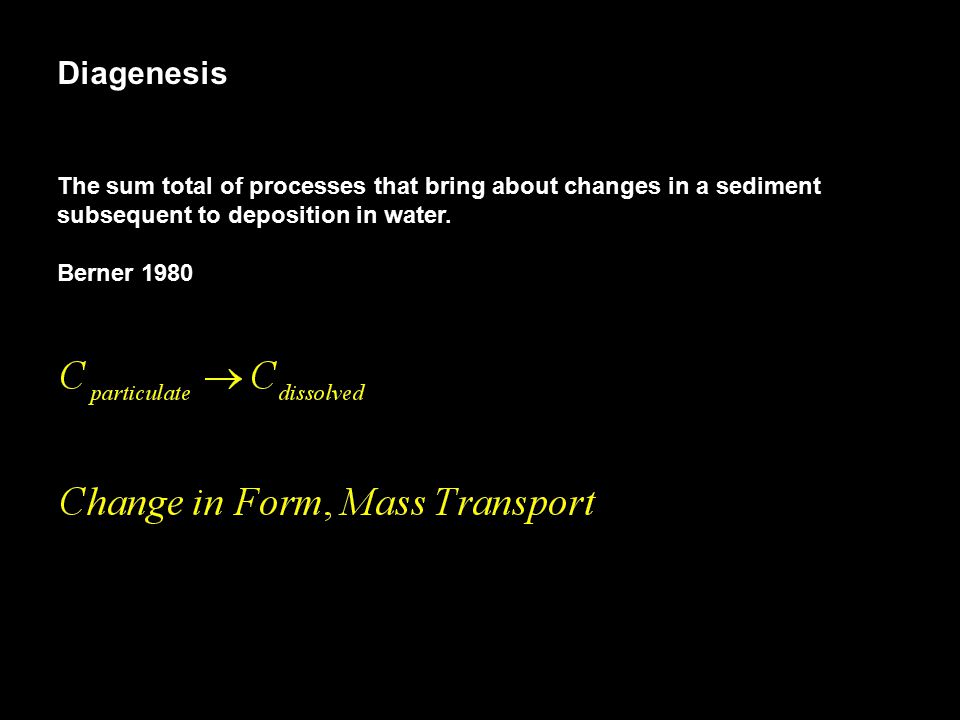 Diagenesis The sum total of processes that bring about changes in a sediment subsequent to deposition in water. Berner 1980
