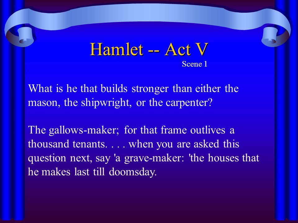 Hamlet -- Act V Scene 1 What is he that builds stronger than either the mason, the shipwright, or the carpenter? The gallows-maker; for that frame out