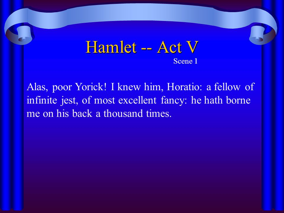Hamlet -- Act V Scene 1 Alas, poor Yorick! I knew him, Horatio: a fellow of infinite jest, of most excellent fancy: he hath borne me on his back a tho