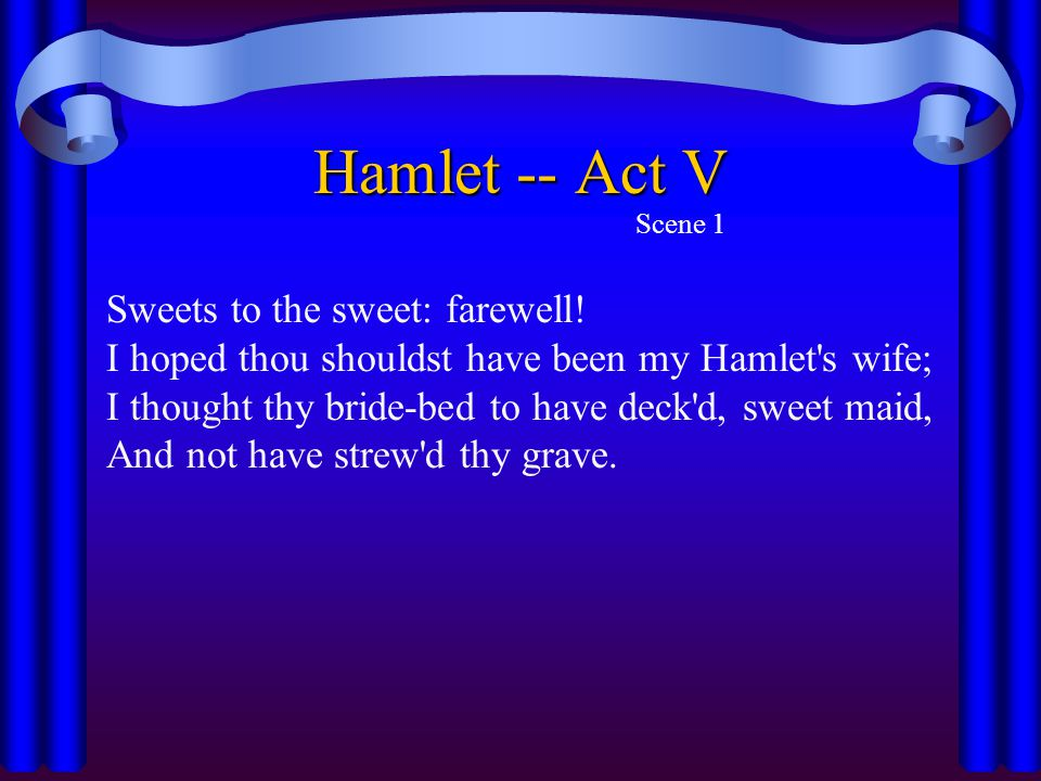 Hamlet -- Act V Scene 1 Sweets to the sweet: farewell! I hoped thou shouldst have been my Hamlet's wife; I thought thy bride-bed to have deck'd, sweet