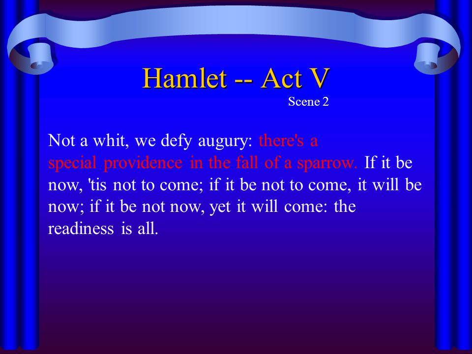 Hamlet -- Act V Scene 2 Not a whit, we defy augury: there's a special providence in the fall of a sparrow. If it be now, 'tis not to come; if it be no