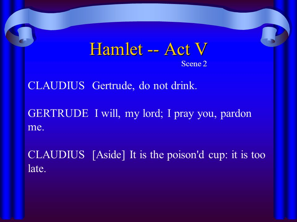 Hamlet -- Act V Scene 2 CLAUDIUS Gertrude, do not drink. GERTRUDE I will, my lord; I pray you, pardon me. CLAUDIUS [Aside] It is the poison'd cup: it