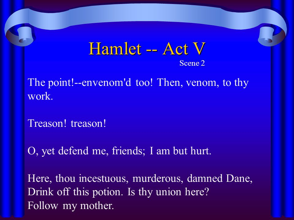 Hamlet -- Act V Scene 2 The point!--envenom'd too! Then, venom, to thy work. Treason! treason! O, yet defend me, friends; I am but hurt. Here, thou in