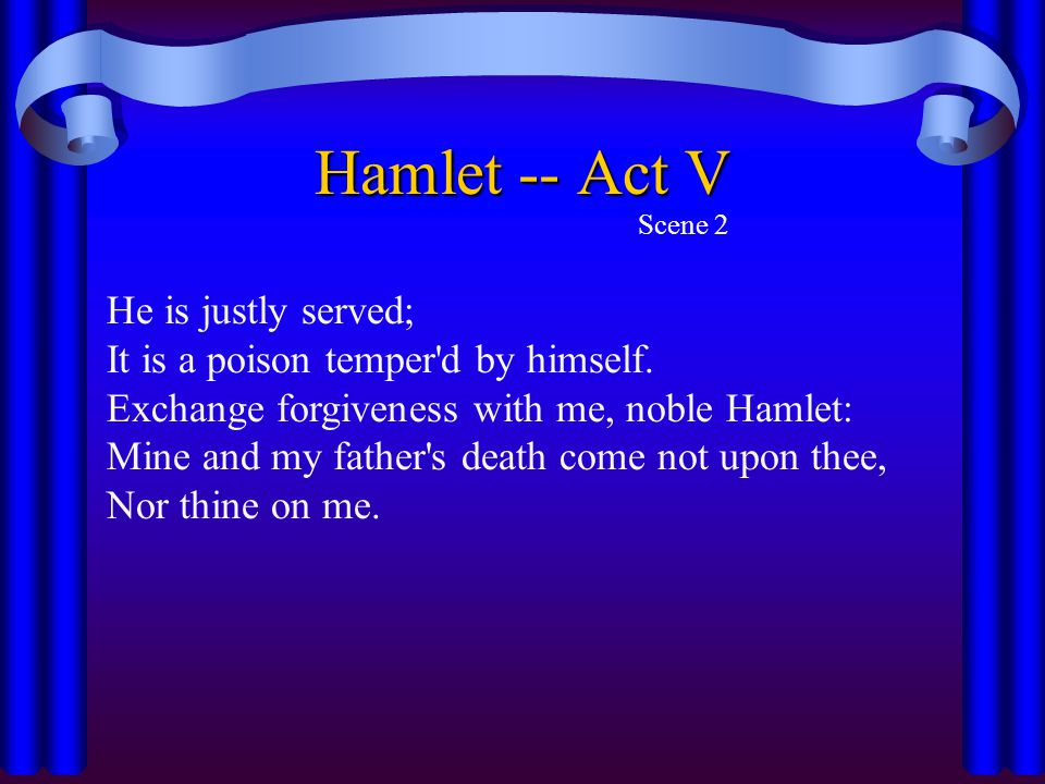 Hamlet -- Act V Scene 2 He is justly served; It is a poison temper'd by himself. Exchange forgiveness with me, noble Hamlet: Mine and my father's deat