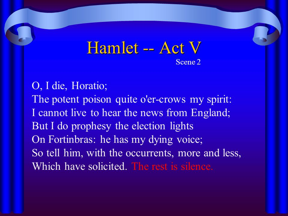 Hamlet -- Act V Scene 2 O, I die, Horatio; The potent poison quite o'er-crows my spirit: I cannot live to hear the news from England; But I do prophes