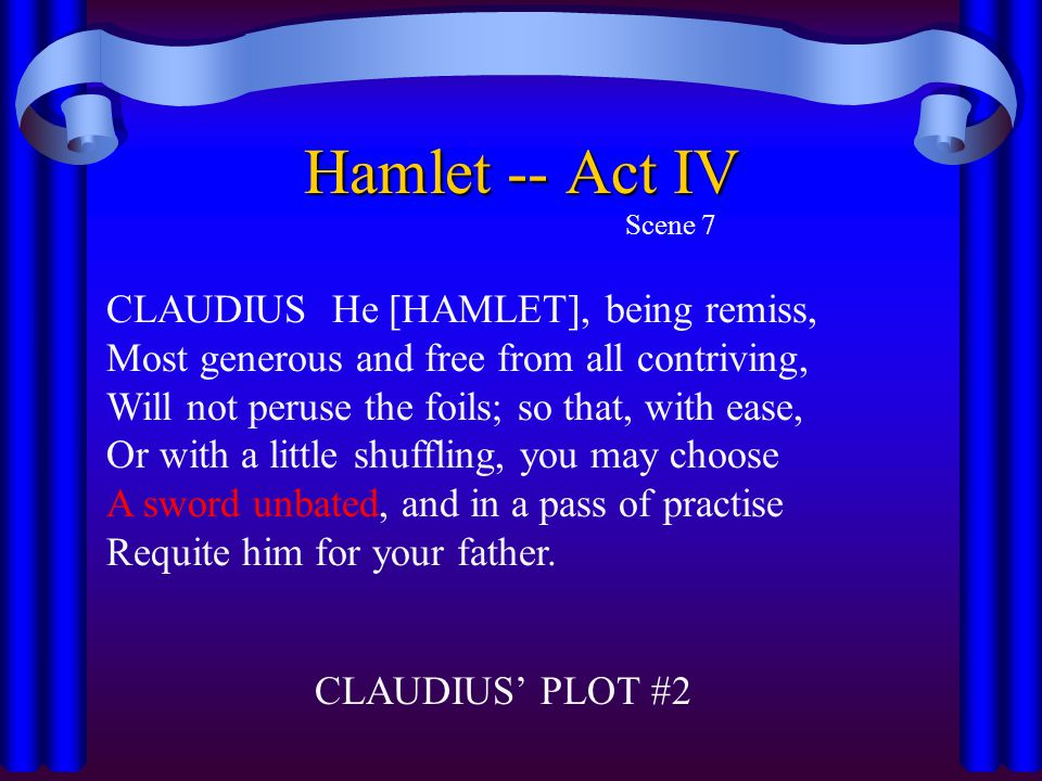 Hamlet -- Act IV Scene 7 CLAUDIUS He [HAMLET], being remiss, Most generous and free from all contriving, Will not peruse the foils; so that, with ease