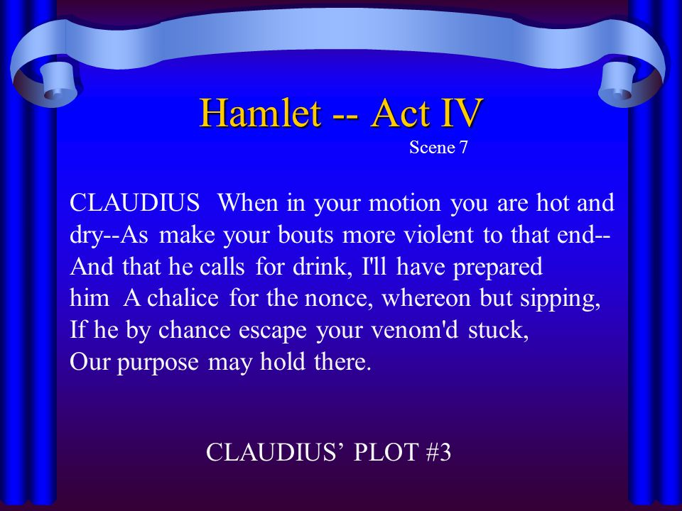 Hamlet -- Act IV Scene 7 CLAUDIUS When in your motion you are hot and dry--As make your bouts more violent to that end-- And that he calls for drink,