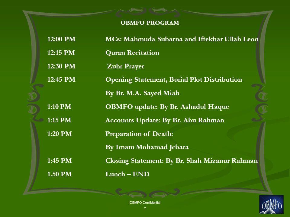 OBMFO Confidential 2 OBMFO PROGRAM 12:00 PM MCs: Mahmuda Subarna and Iftekhar Ullah Leon 12:15 PM Quran Recitation 12:30 PM Zuhr Prayer 12:45 PMOpening Statement, Burial Plot Distribution By Br.