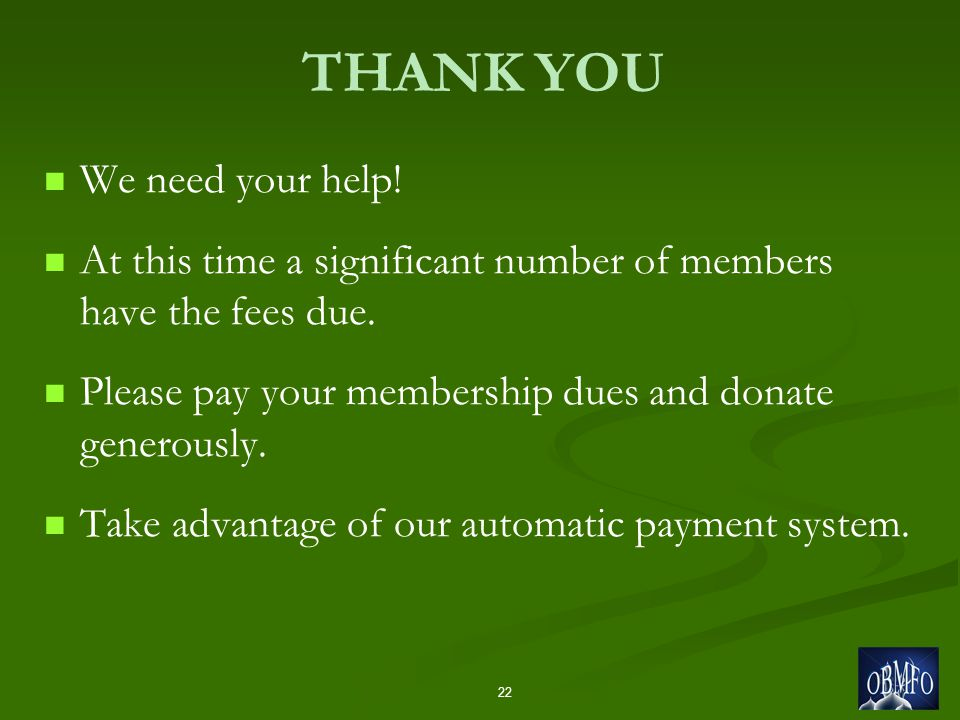 THANK YOU We need your help! At this time a significant number of members have the fees due. Please pay your membership dues and donate generously. Ta