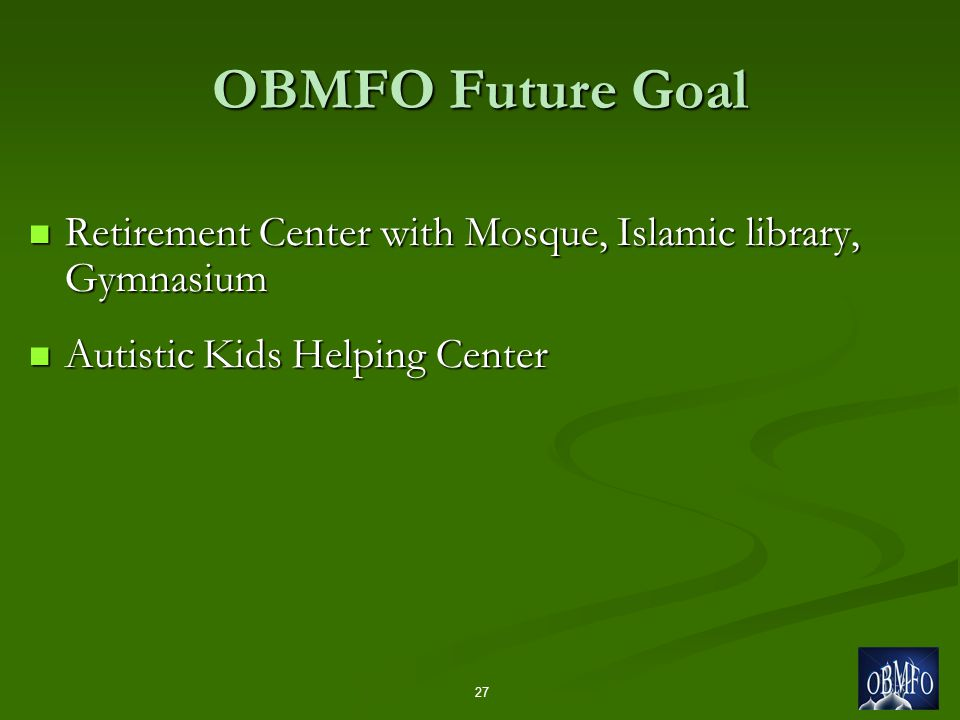Retirement Center with Mosque, Islamic library, Gymnasium Retirement Center with Mosque, Islamic library, Gymnasium Autistic Kids Helping Center Autistic Kids Helping Center 27 OBMFO Future Goal