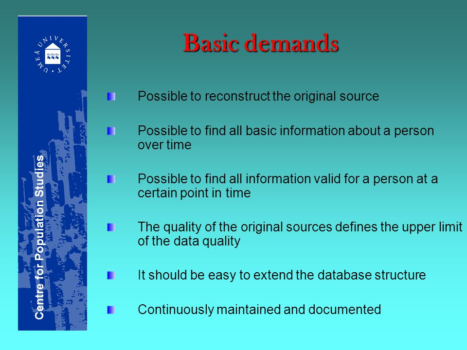 Basic demands Possible to reconstruct the original source Possible to find all basic information about a person over time Possible to find all information valid for a person at a certain point in time The quality of the original sources defines the upper limit of the data quality It should be easy to extend the database structure Continuously maintained and documented Centre for Population Studies