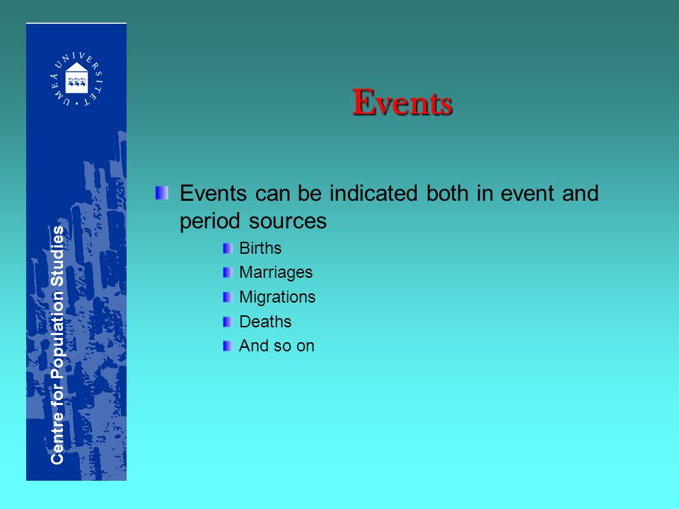 Events Events can be indicated both in event and period sources Births Marriages Migrations Deaths And so on Centre for Population Studies