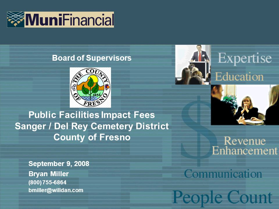 Board of Supervisors Public Facilities Impact Fees Sanger / Del Rey Cemetery District County of Fresno September 9, 2008 Bryan Miller (800) 755-6864 bmiller@willdan.com