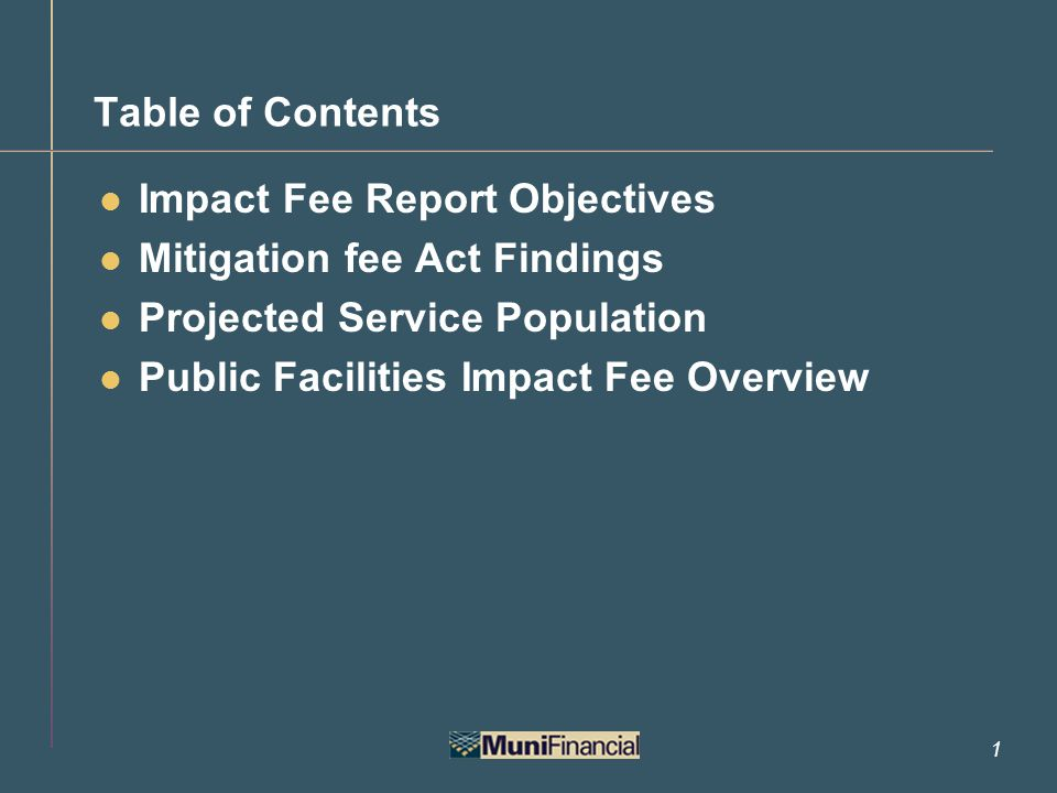 1 Table of Contents Impact Fee Report Objectives Mitigation fee Act Findings Projected Service Population Public Facilities Impact Fee Overview