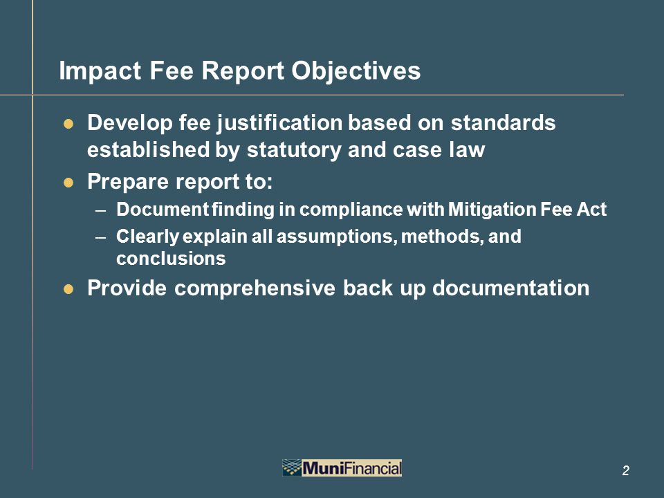 2 Impact Fee Report Objectives Develop fee justification based on standards established by statutory and case law Prepare report to: –Document finding in compliance with Mitigation Fee Act –Clearly explain all assumptions, methods, and conclusions Provide comprehensive back up documentation