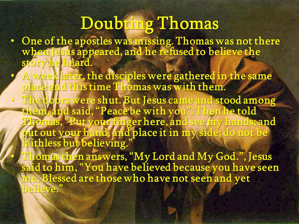 Doubting Thomas One of the apostles was missing. Thomas was not there when Jesus appeared, and he refused to believe the story he heard. One of the ap