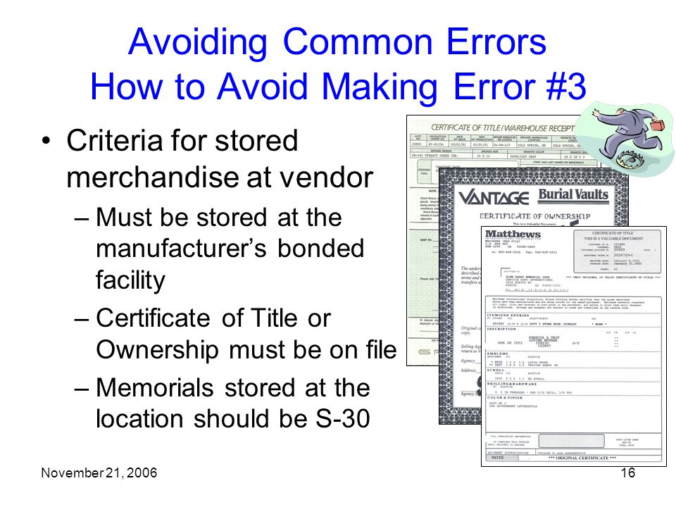 November 21, 200616 Avoiding Common Errors How to Avoid Making Error #3 Criteria for stored merchandise at vendor –Must be stored at the manufacturer's bonded facility –Certificate of Title or Ownership must be on file –Memorials stored at the location should be S-30