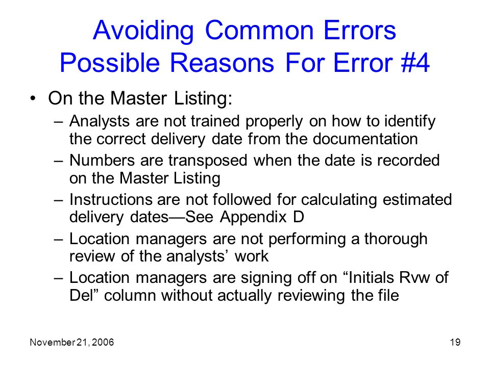 November 21, 200619 Avoiding Common Errors Possible Reasons For Error #4 On the Master Listing: –Analysts are not trained properly on how to identify the correct delivery date from the documentation –Numbers are transposed when the date is recorded on the Master Listing –Instructions are not followed for calculating estimated delivery dates—See Appendix D –Location managers are not performing a thorough review of the analysts' work –Location managers are signing off on Initials Rvw of Del column without actually reviewing the file