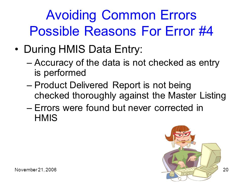 November 21, 200620 Avoiding Common Errors Possible Reasons For Error #4 During HMIS Data Entry: –Accuracy of the data is not checked as entry is performed –Product Delivered Report is not being checked thoroughly against the Master Listing –Errors were found but never corrected in HMIS