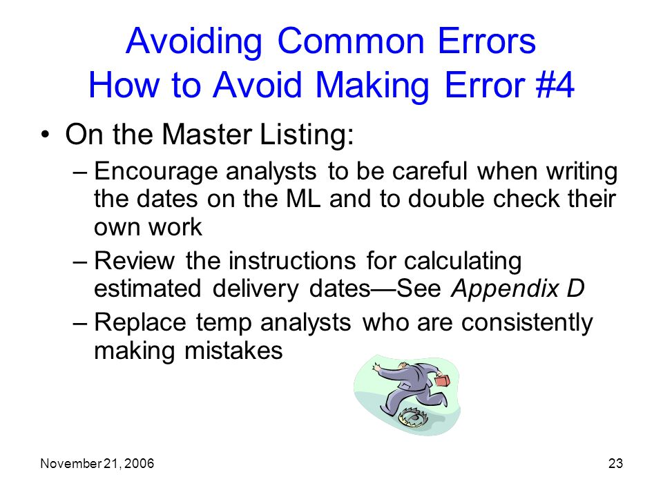 November 21, 200623 Avoiding Common Errors How to Avoid Making Error #4 On the Master Listing: –Encourage analysts to be careful when writing the dates on the ML and to double check their own work –Review the instructions for calculating estimated delivery dates—See Appendix D –Replace temp analysts who are consistently making mistakes