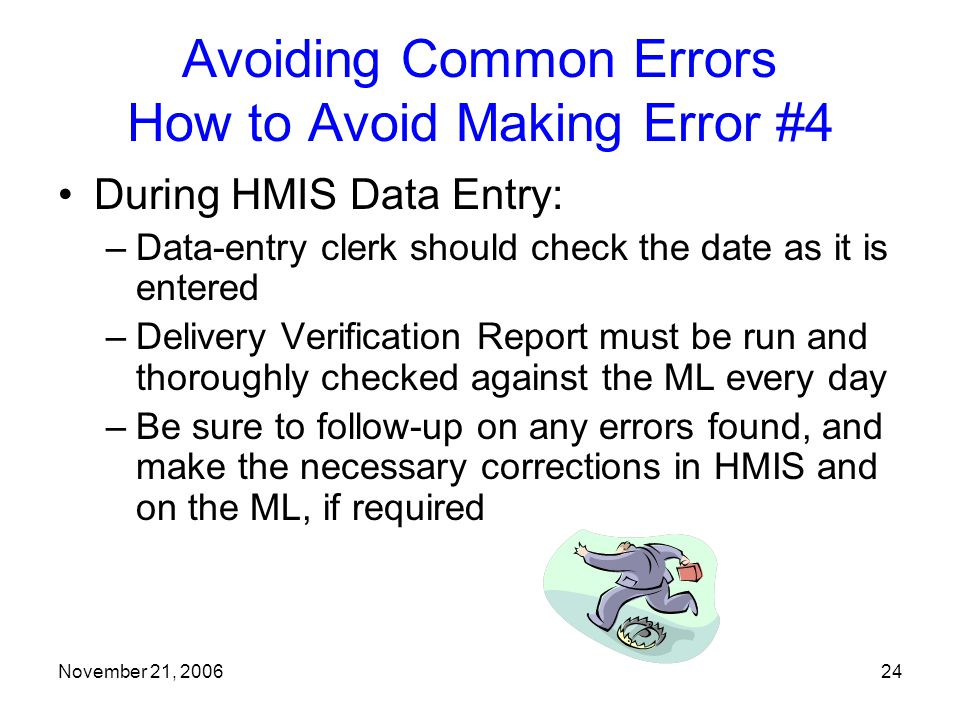 November 21, 200624 Avoiding Common Errors How to Avoid Making Error #4 During HMIS Data Entry: –Data-entry clerk should check the date as it is entered –Delivery Verification Report must be run and thoroughly checked against the ML every day –Be sure to follow-up on any errors found, and make the necessary corrections in HMIS and on the ML, if required