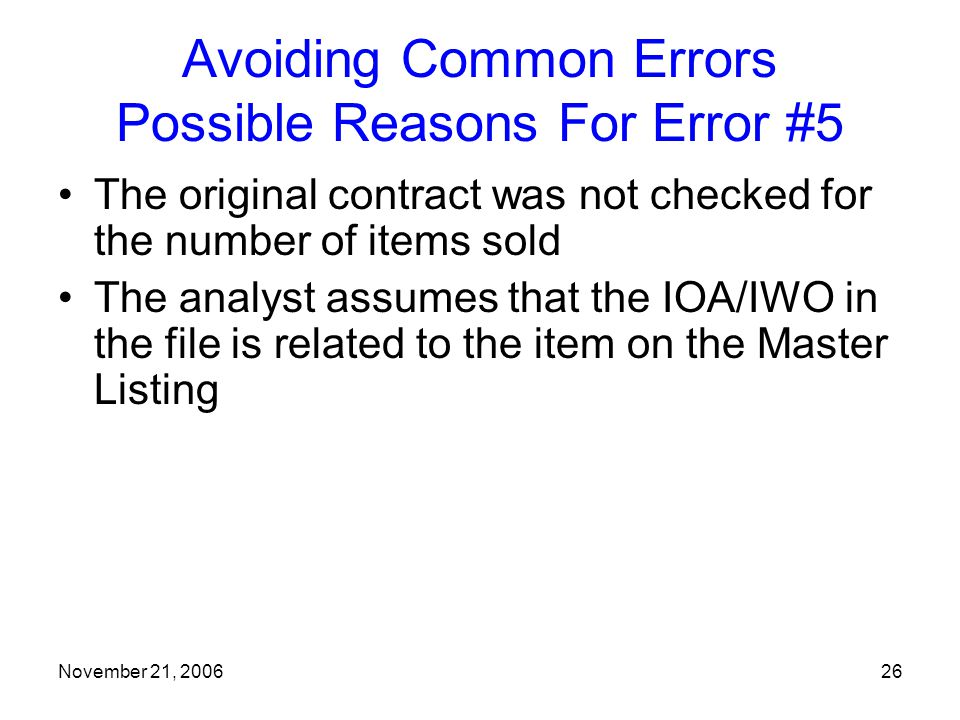November 21, 200626 Avoiding Common Errors Possible Reasons For Error #5 The original contract was not checked for the number of items sold The analyst assumes that the IOA/IWO in the file is related to the item on the Master Listing