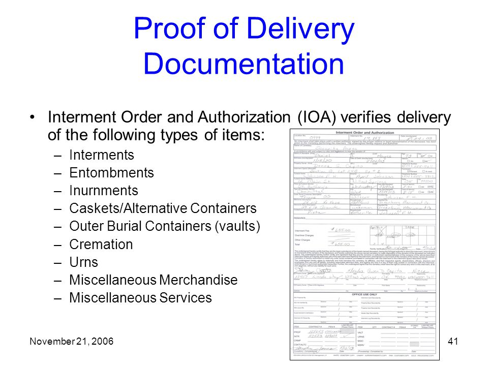 November 21, 200641 Proof of Delivery Documentation –Interments –Entombments –Inurnments –Caskets/Alternative Containers –Outer Burial Containers (vaults) –Cremation –Urns –Miscellaneous Merchandise –Miscellaneous Services Interment Order and Authorization (IOA) verifies delivery of the following types of items: