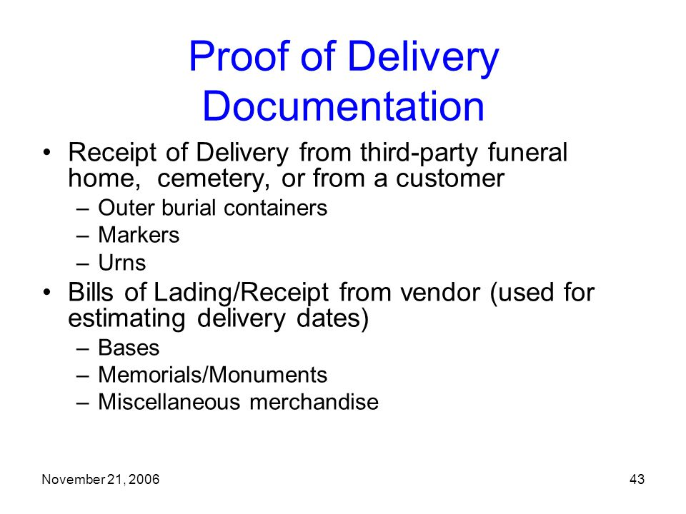 November 21, 200643 Proof of Delivery Documentation Receipt of Delivery from third-party funeral home, cemetery, or from a customer –Outer burial containers –Markers –Urns Bills of Lading/Receipt from vendor (used for estimating delivery dates) –Bases –Memorials/Monuments –Miscellaneous merchandise