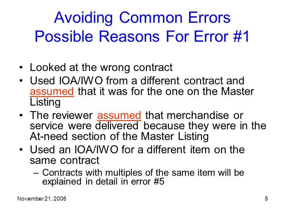 November 21, 20065 Avoiding Common Errors Possible Reasons For Error #1 Looked at the wrong contract Used IOA/IWO from a different contract and assumed that it was for the one on the Master Listing The reviewer assumed that merchandise or service were delivered because they were in the At-need section of the Master Listing Used an IOA/IWO for a different item on the same contract –Contracts with multiples of the same item will be explained in detail in error #5