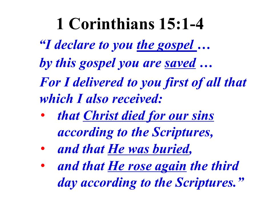 I declare to you the gospel … and that He was buried, that Christ died for our sins according to the Scriptures, and that He rose again the third day according to the Scriptures. For I delivered to you first of all that which I also received: 1 Corinthians 15:1-4 by this gospel you are saved …
