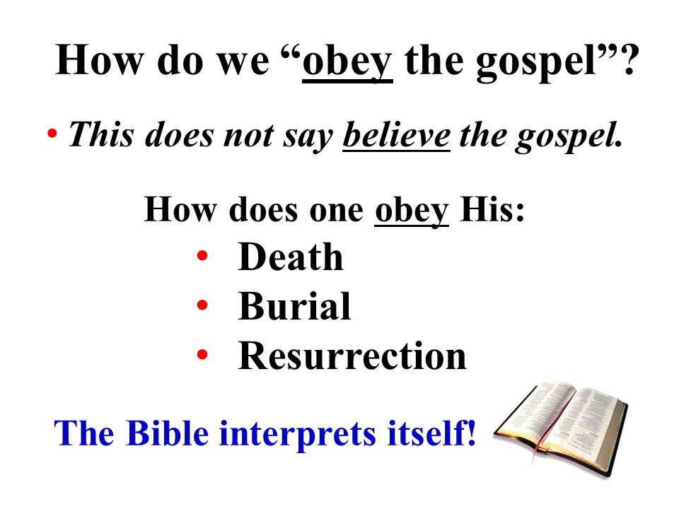 How do we obey the gospel .Death Burial Resurrection This does not say believe the gospel.