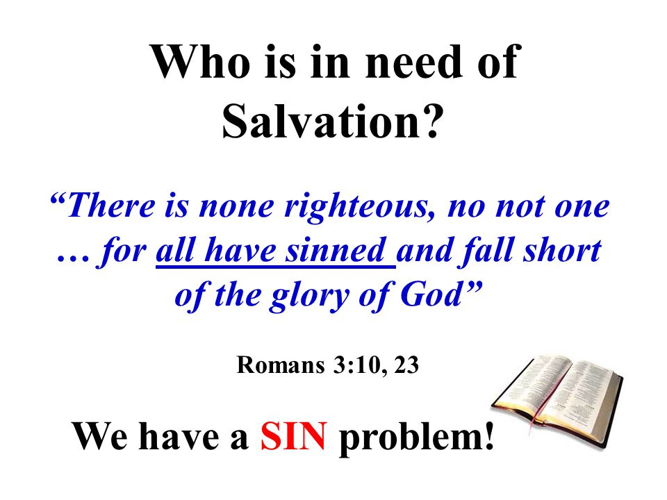 There is none righteous, no not one … for all have sinned and fall short of the glory of God Romans 3:10, 23 Who is in need of Salvation.