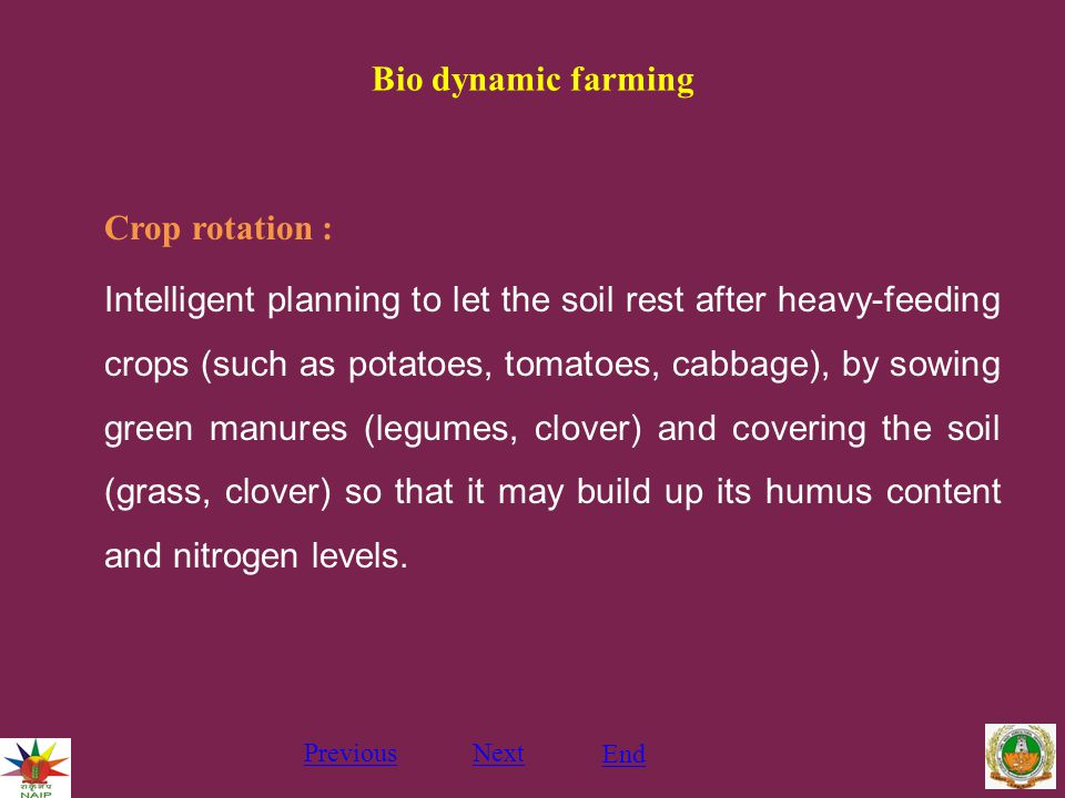 Bio dynamic farming Crop rotation : Intelligent planning to let the soil rest after heavy-feeding crops (such as potatoes, tomatoes, cabbage), by sowing green manures (legumes, clover) and covering the soil (grass, clover) so that it may build up its humus content and nitrogen levels.