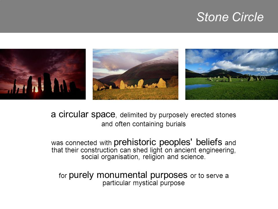 Stone Circle a circular space, delimited by purposely erected stones and often containing burials was connected with prehistoric peoples beliefs and that their construction can shed light on ancient engineering, social organisation, religion and science.