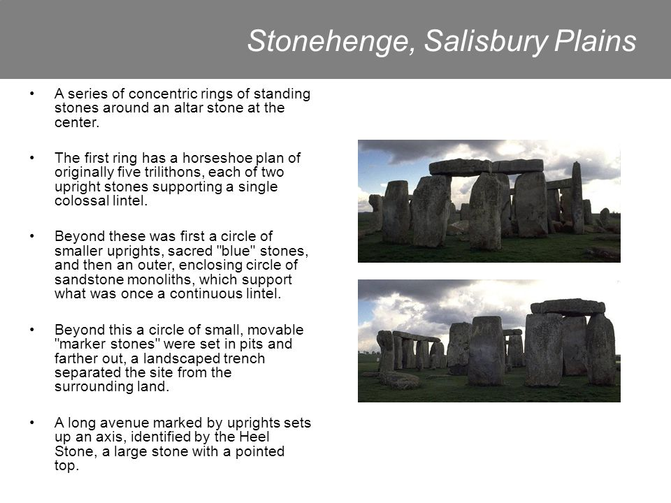 Stonehenge, Salisbury Plains A series of concentric rings of standing stones around an altar stone at the center.